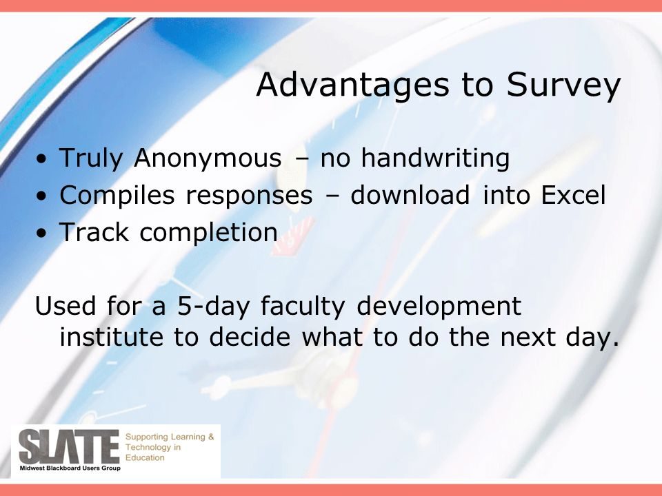 Advantages to Survey Truly Anonymous – no handwriting Compiles responses – download into Excel Track completion Used for a 5-day faculty development institute to decide what to do the next day.