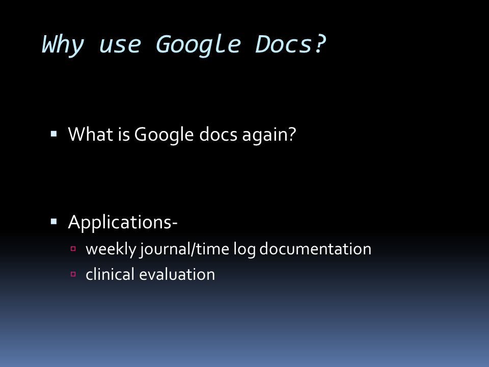 Why use Google Docs? What is Google docs again? Applications- weekly journal/time log documentation clinical evaluation