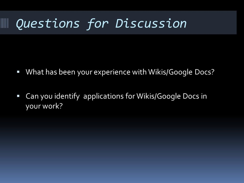 Questions for Discussion What has been your experience with Wikis/Google Docs? Can you identify applications for Wikis/Google Docs in your work?