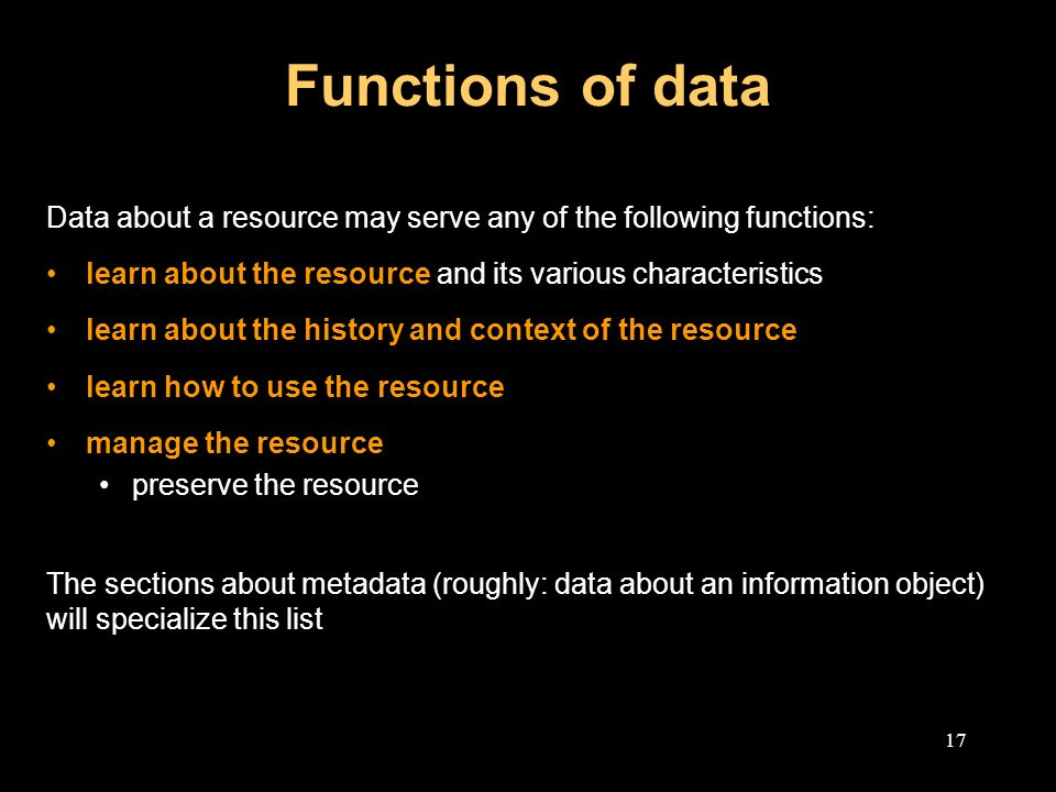 17 Functions of data Data about a resource may serve any of the following functions: learn about the resource and its various characteristics learn about the history and context of the resource learn how to use the resource manage the resource preserve the resource The sections about metadata (roughly: data about an information object) will specialize this list