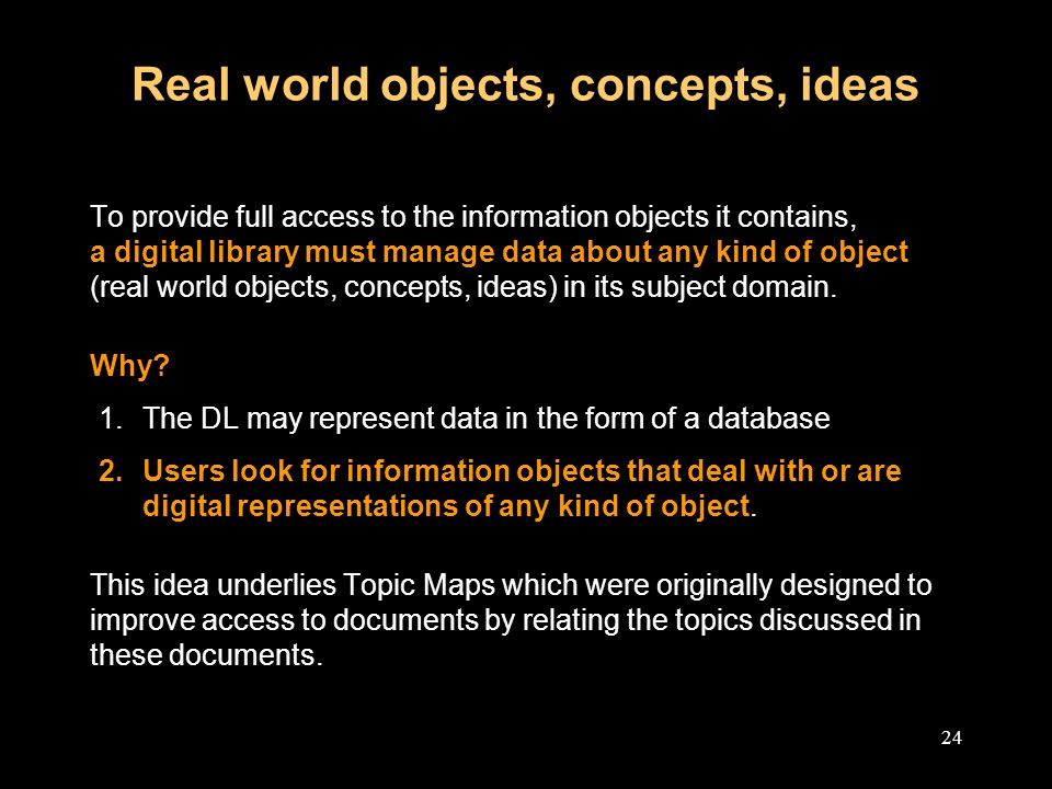 24 Real world objects, concepts, ideas To provide full access to the information objects it contains, a digital library must manage data about any kind of object (real world objects, concepts, ideas) in its subject domain.