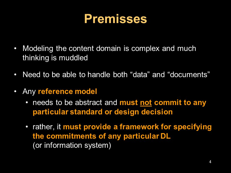 4 Premisses Modeling the content domain is complex and much thinking is muddled Need to be able to handle both data and documents Any reference model needs to be abstract and must not commit to any particular standard or design decision rather, it must provide a framework for specifying the commitments of any particular DL (or information system)