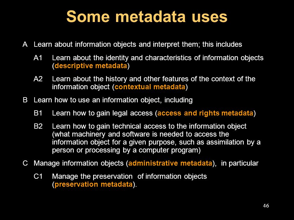 46 Some metadata uses ALearn about information objects and interpret them; this includes A1Learn about the identity and characteristics of information objects (descriptive metadata) A2Learn about the history and other features of the context of the information object (contextual metadata) BLearn how to use an information object, including B1Learn how to gain legal access (access and rights metadata) B2Learn how to gain technical access to the information object (what machinery and software is needed to access the information object for a given purpose, such as assimilation by a person or processing by a computer program) CManage information objects (administrative metadata), in particular C1Manage the preservation of information objects (preservation metadata).