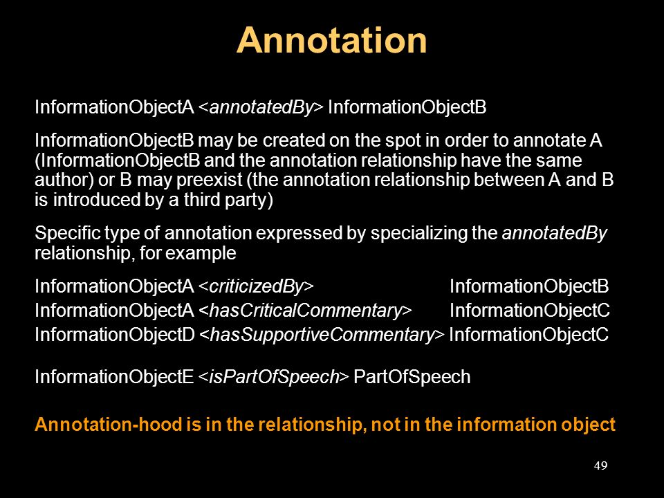 49 Annotation InformationObjectA InformationObjectB InformationObjectB may be created on the spot in order to annotate A (InformationObjectB and the annotation relationship have the same author) or B may preexist (the annotation relationship between A and B is introduced by a third party) Specific type of annotation expressed by specializing the annotatedBy relationship, for example InformationObjectA InformationObjectB InformationObjectA InformationObjectC InformationObjectD InformationObjectC InformationObjectE PartOfSpeech Annotation-hood is in the relationship, not in the information object