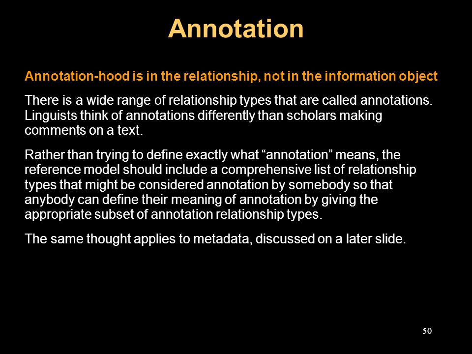 50 Annotation Annotation-hood is in the relationship, not in the information object There is a wide range of relationship types that are called annotations.