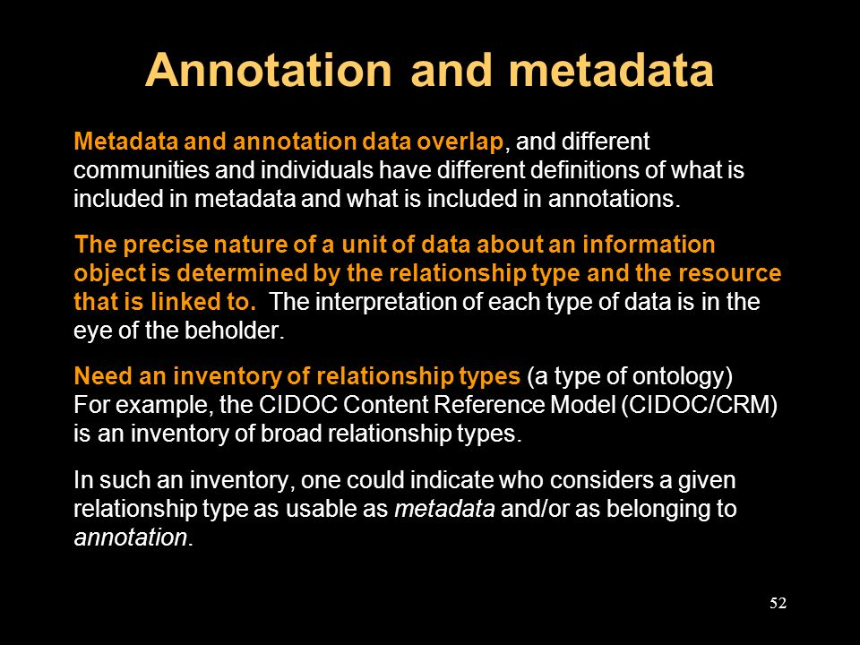 52 Annotation and metadata Metadata and annotation data overlap, and different communities and individuals have different definitions of what is included in metadata and what is included in annotations.