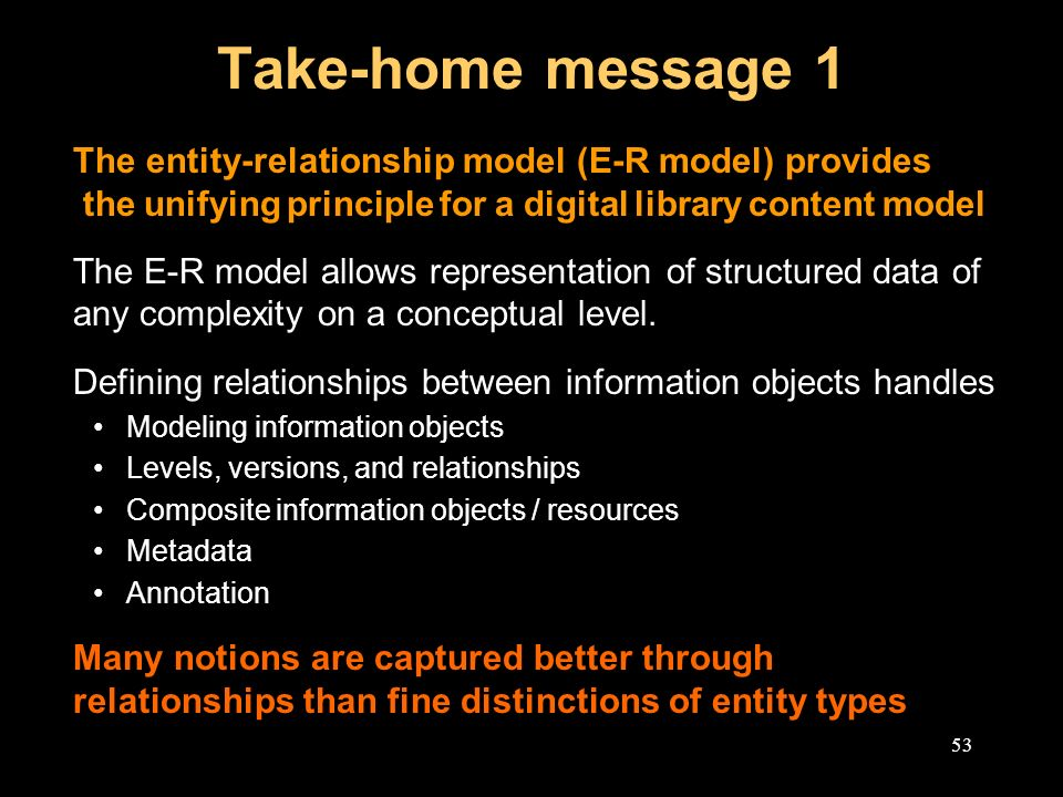 53 Take-home message 1 The entity-relationship model (E-R model) provides the unifying principle for a digital library content model The E-R model allows representation of structured data of any complexity on a conceptual level.