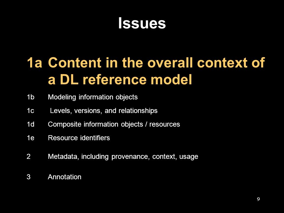 9 Issues 1aContent in the overall context of a DL reference model 1bModeling information objects 1c Levels, versions, and relationships 1dComposite information objects / resources 1eResource identifiers 2Metadata, including provenance, context, usage 3Annotation