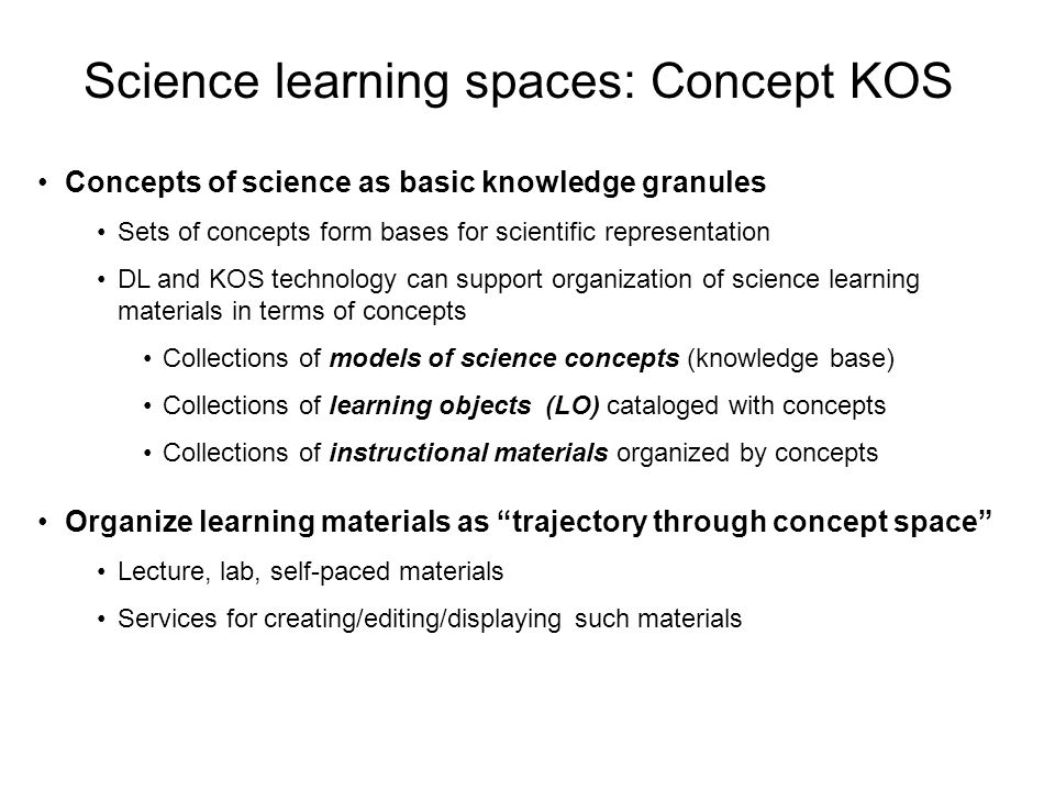 Science learning spaces: Concept KOS Concepts of science as basic knowledge granules Sets of concepts form bases for scientific representation DL and KOS technology can support organization of science learning materials in terms of concepts Collections of models of science concepts (knowledge base) Collections of learning objects (LO) cataloged with concepts Collections of instructional materials organized by concepts Organize learning materials as trajectory through concept space Lecture, lab, self-paced materials Services for creating/editing/displaying such materials