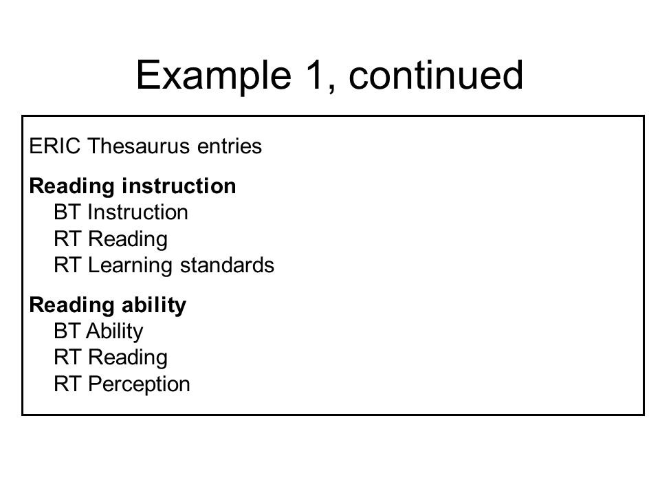 Example 1, continued ERIC Thesaurus entries Reading instruction BT Instruction RT Reading RT Learning standards Reading ability BT Ability RT Reading RT Perception