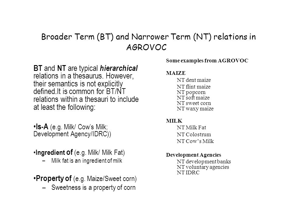 Broader Term (BT) and Narrower Term (NT) relations in AGROVOC BT and NT are typical hierarchical relations in a thesaurus.