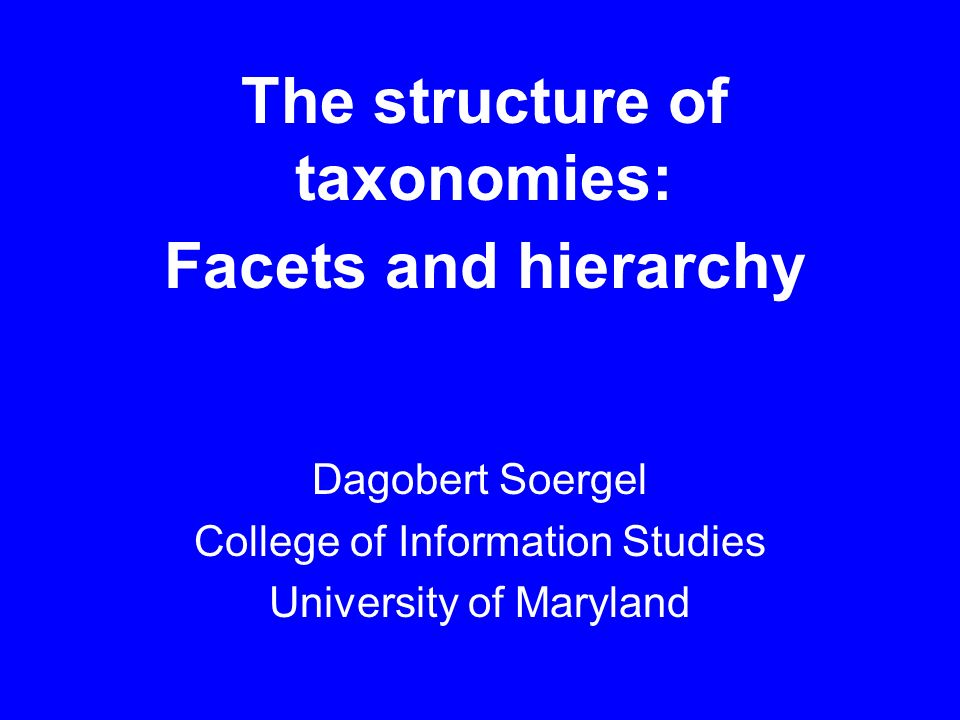 The structure of taxonomies: Facets and hierarchy Dagobert Soergel College of Information Studies University of Maryland