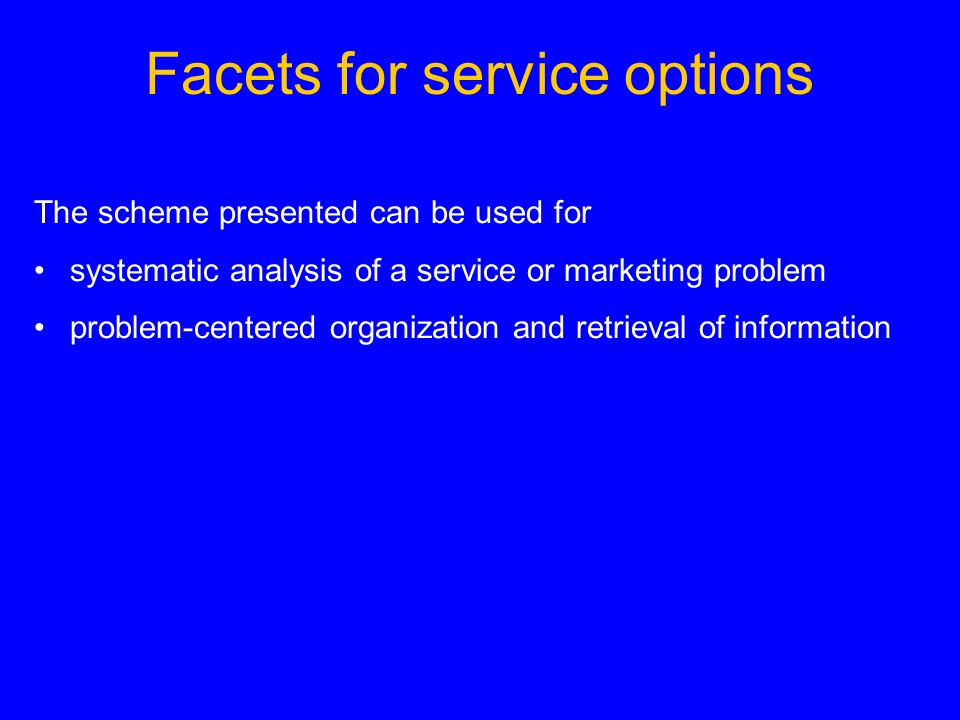 Facets for service options The scheme presented can be used for systematic analysis of a service or marketing problem problem-centered organization an