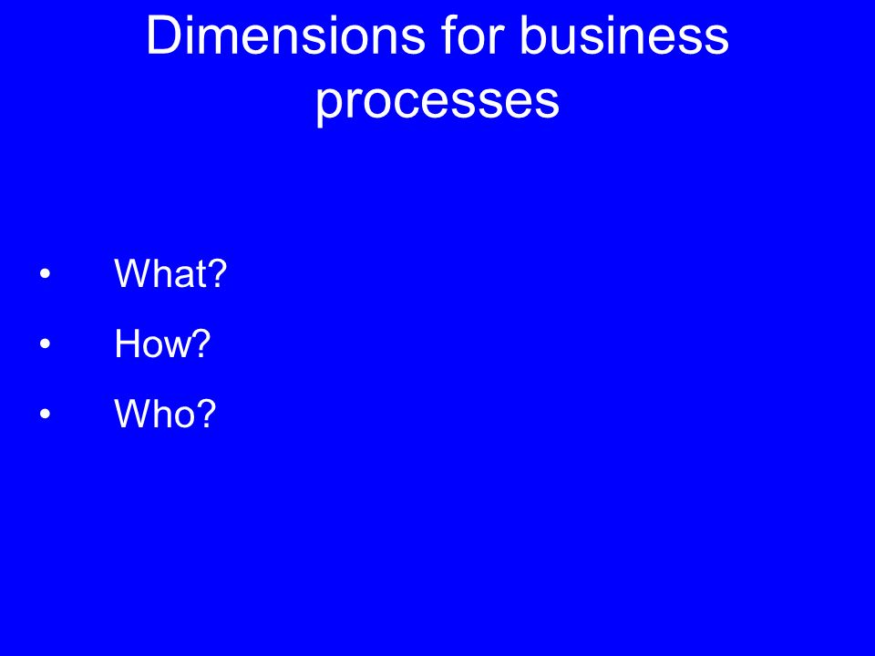 Dimensions for business processes What? How? Who?