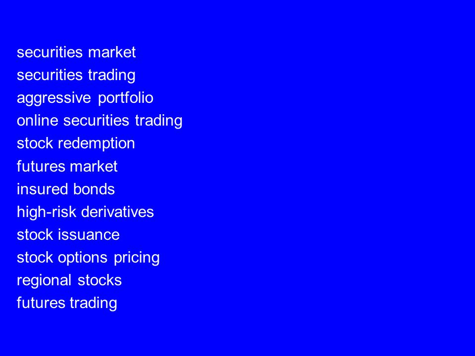 securities market securities trading aggressive portfolio online securities trading stock redemption futures market insured bonds high-risk derivatives stock issuance stock options pricing regional stocks futures trading