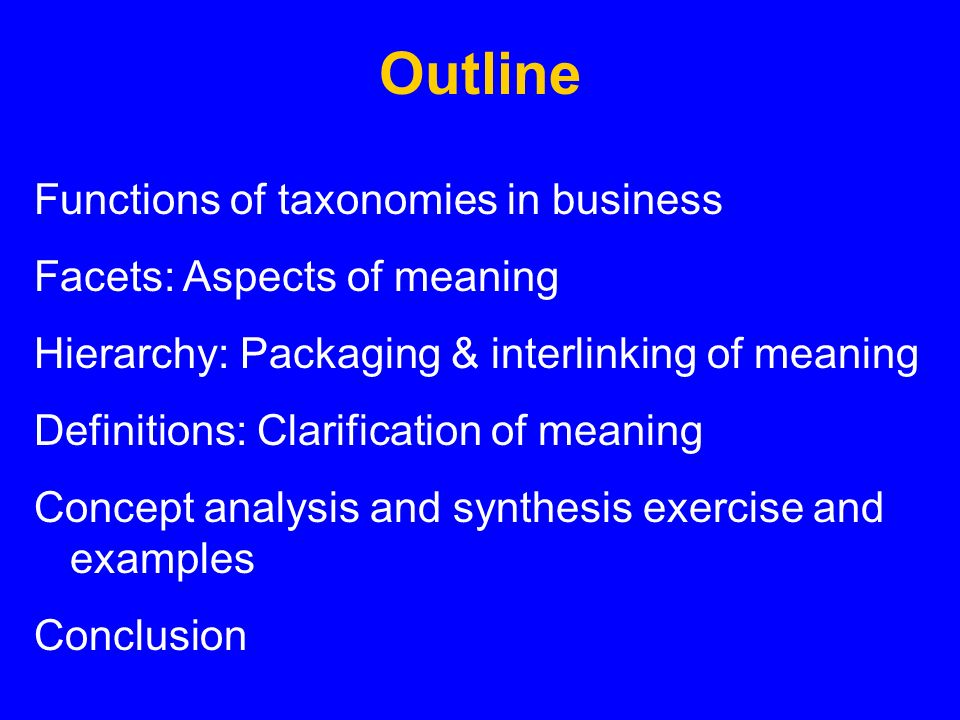 Outline Functions of taxonomies in business Facets: Aspects of meaning Hierarchy: Packaging & interlinking of meaning Definitions: Clarification of meaning Concept analysis and synthesis exercise and examples Conclusion