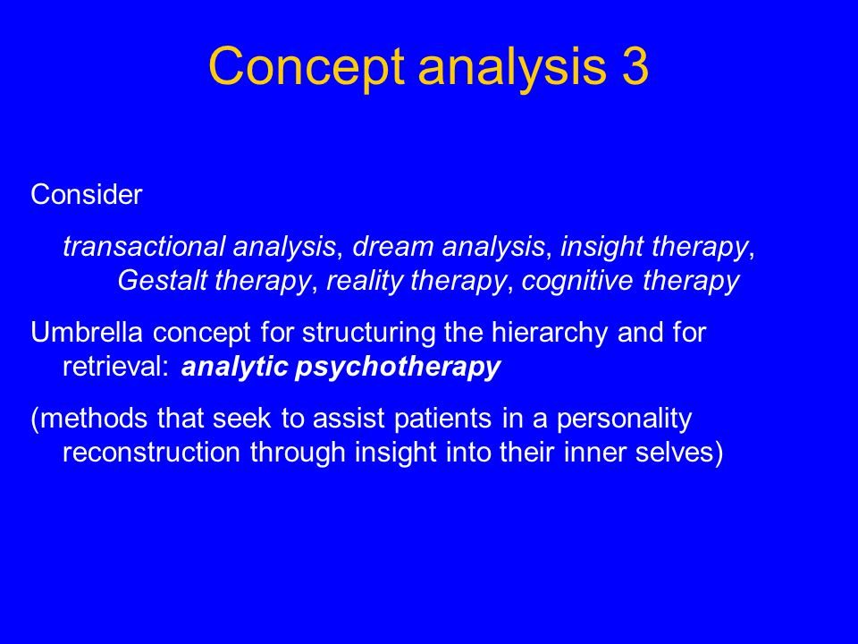 Concept analysis 3 Consider transactional analysis, dream analysis, insight therapy, Gestalt therapy, reality therapy, cognitive therapy Umbrella conc