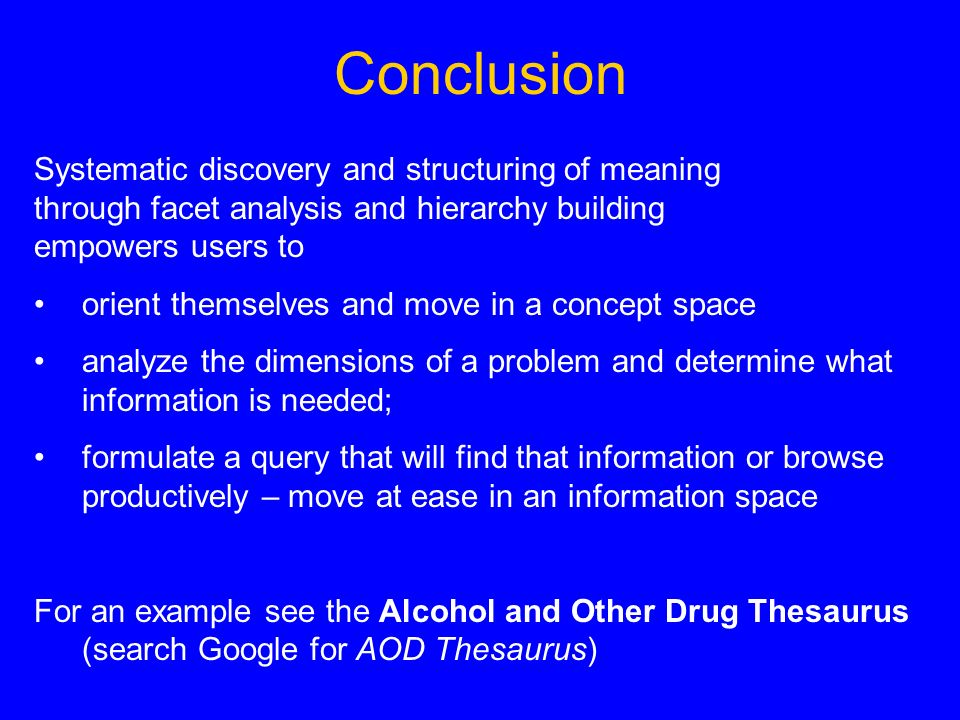 Conclusion Systematic discovery and structuring of meaning through facet analysis and hierarchy building empowers users to orient themselves and move in a concept space analyze the dimensions of a problem and determine what information is needed; formulate a query that will find that information or browse productively – move at ease in an information space For an example see the Alcohol and Other Drug Thesaurus (search Google for AOD Thesaurus)