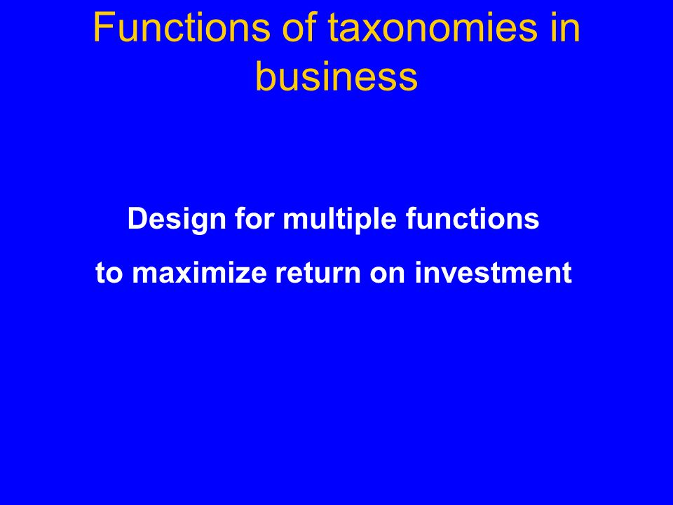 Functions of taxonomies in business Design for multiple functions to maximize return on investment