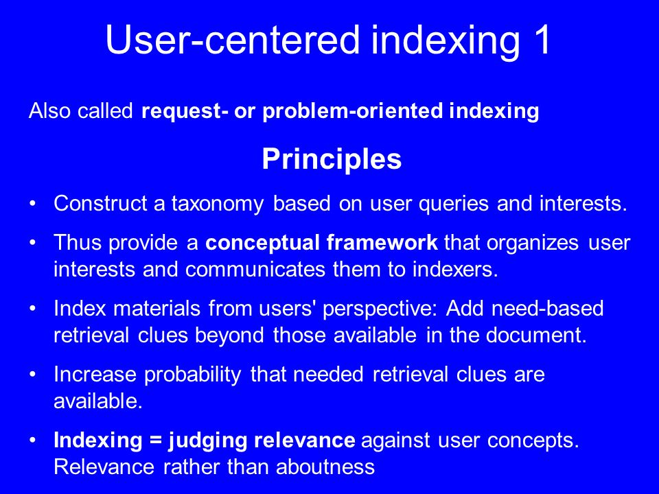 User-centered indexing 1 Also called request- or problem-oriented indexing Principles Construct a taxonomy based on user queries and interests.