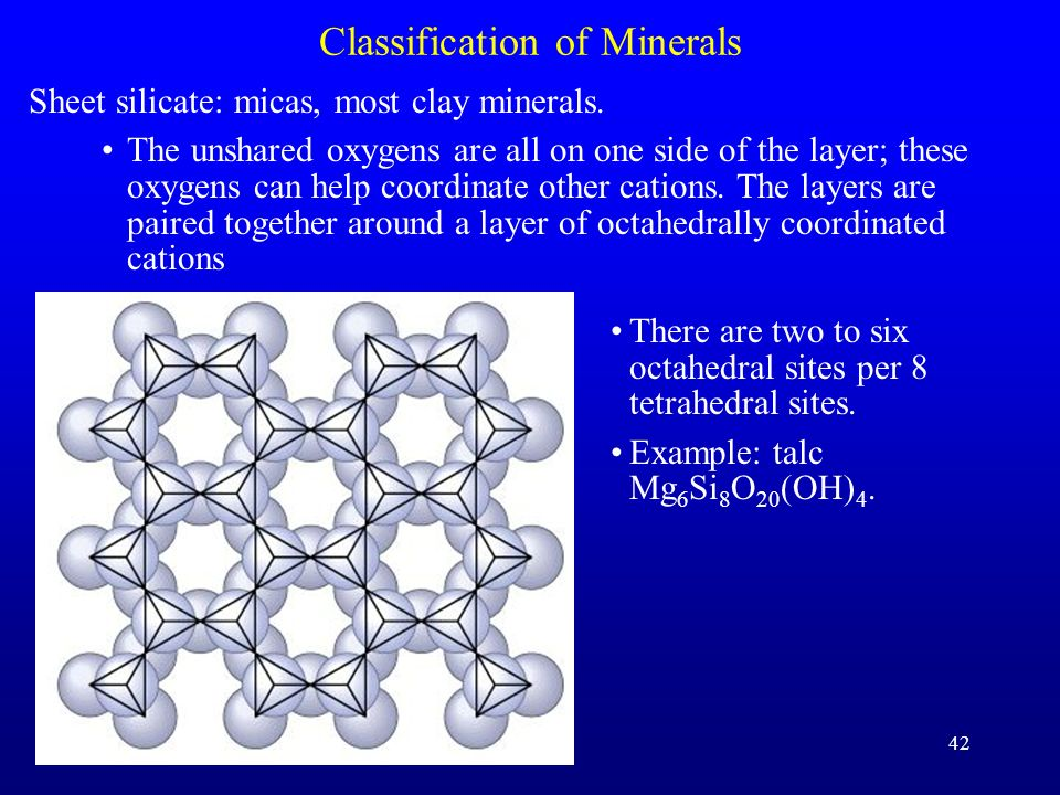 42 Classification of Minerals Sheet silicate: micas, most clay minerals. The unshared oxygens are all on one side of the layer; these oxygens can help