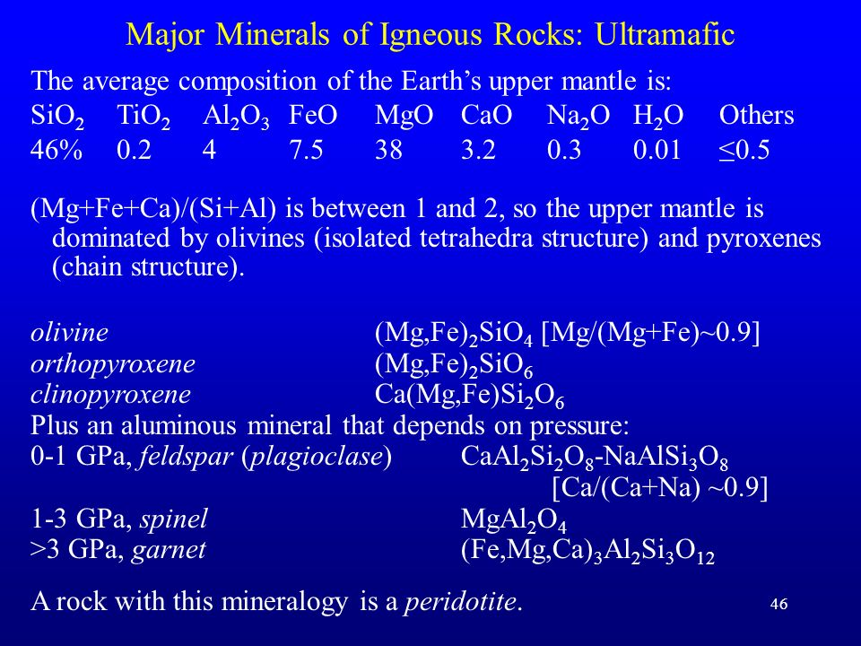 46 Major Minerals of Igneous Rocks: Ultramafic The average composition of the Earths upper mantle is: SiO 2 TiO 2 Al 2 O 3 FeOMgOCaONa 2 OH 2 OOthers