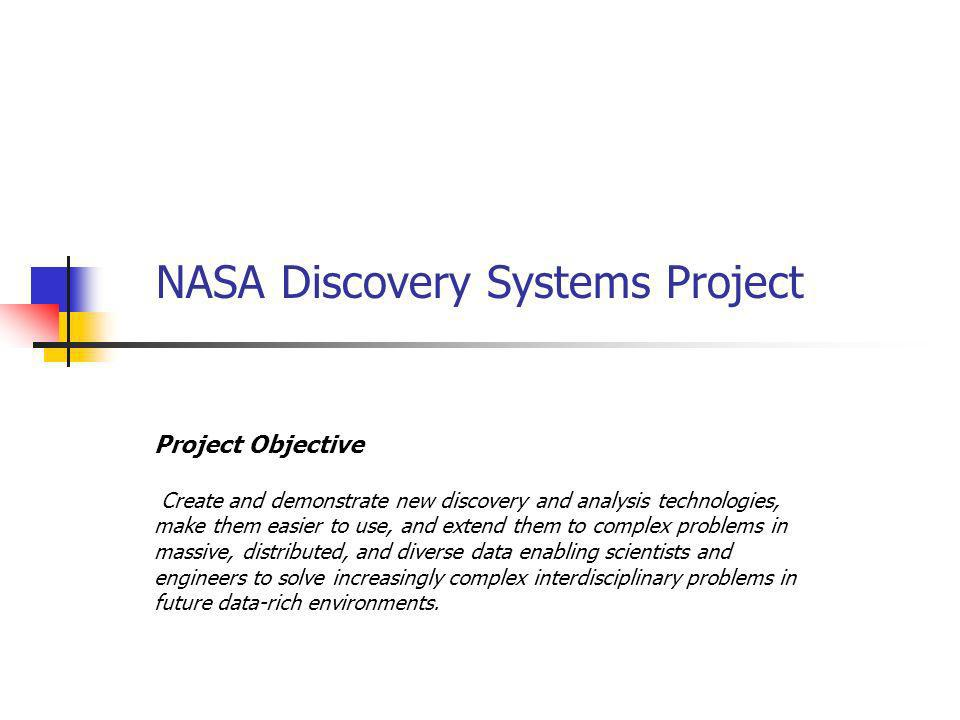 NASA Discovery Systems Project Project Objective Create and demonstrate new discovery and analysis technologies, make them easier to use, and extend t