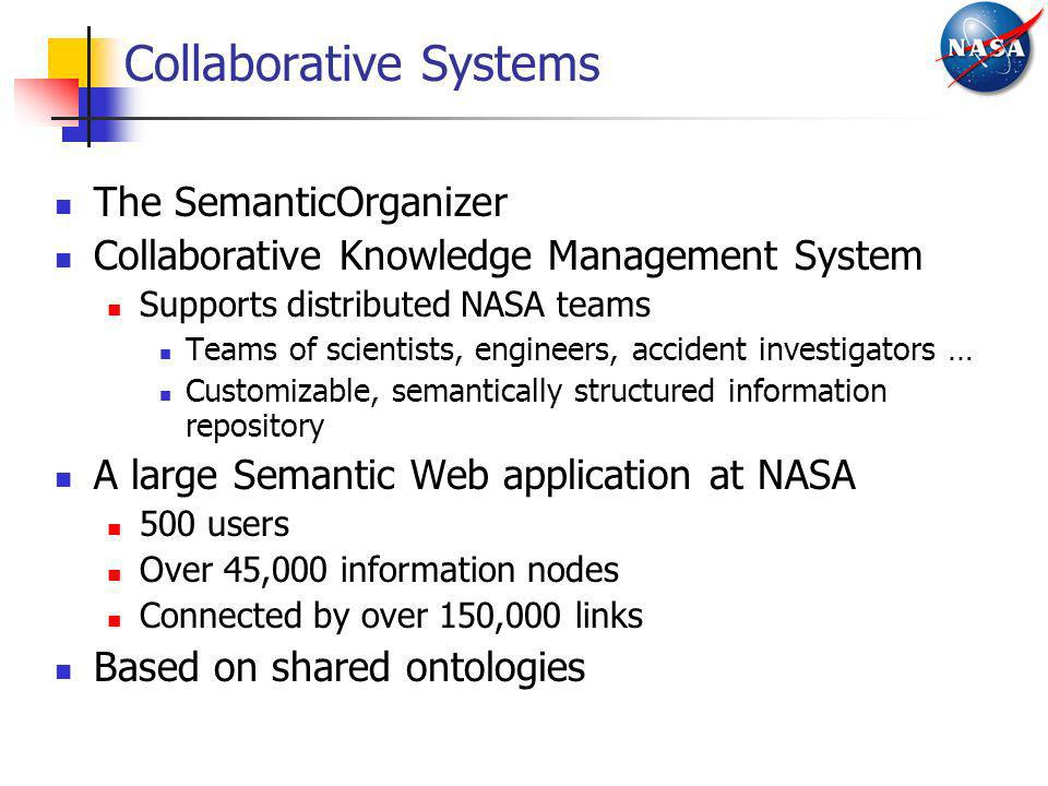 Collaborative Systems The SemanticOrganizer Collaborative Knowledge Management System Supports distributed NASA teams Teams of scientists, engineers,