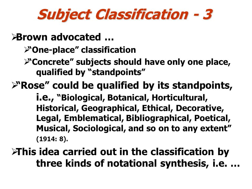 Subject Classification - 3 Brown advocated … One-place classification Concrete subjects should have only one place, qualified by standpoints Rose could be qualified by its standpoints, i.e., Biological, Botanical, Horticultural, Historical, Geographical, Ethical, Decorative, Legal, Emblematical, Bibliographical, Poetical, Musical, Sociological, and so on to any extent (1914: 8).