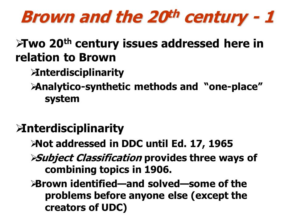Brown and the 20 th century - 1 Two 20 th century issues addressed here in relation to Brown Interdisciplinarity Analytico-synthetic methods and one-place system Interdisciplinarity Not addressed in DDC until Ed.