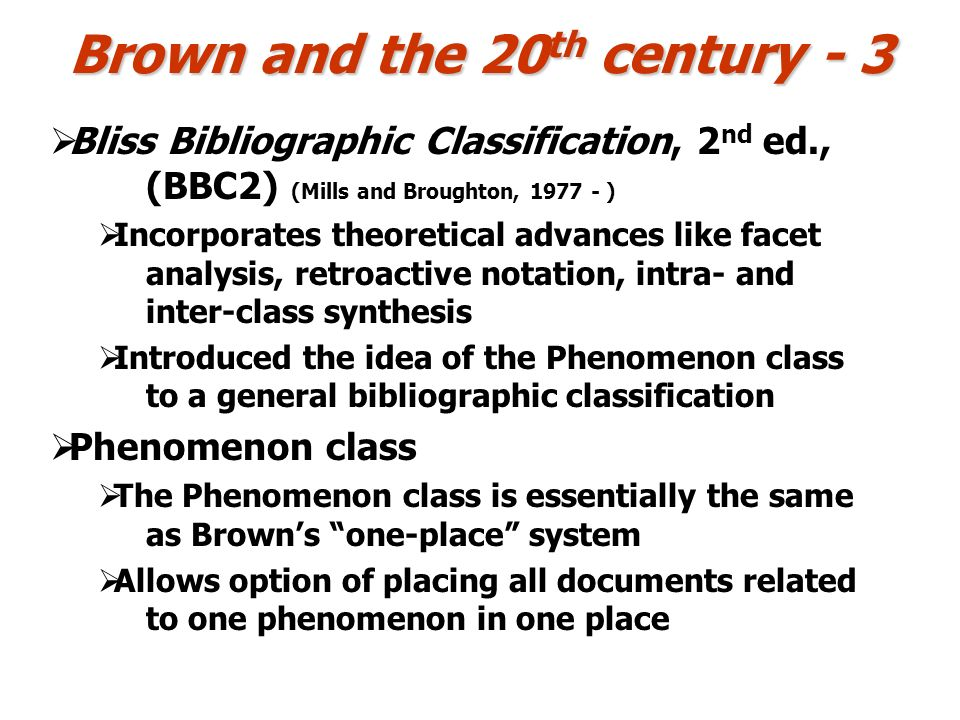 Brown and the 20 th century - 3 Bliss Bibliographic Classification, 2 nd ed., (BBC2) (Mills and Broughton, 1977 - ) Incorporates theoretical advances like facet analysis, retroactive notation, intra- and inter-class synthesis Introduced the idea of the Phenomenon class to a general bibliographic classification Phenomenon class The Phenomenon class is essentially the same as Browns one-place system Allows option of placing all documents related to one phenomenon in one place