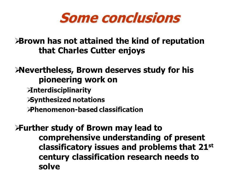 Some conclusions Brown has not attained the kind of reputation that Charles Cutter enjoys Nevertheless, Brown deserves study for his pioneering work o
