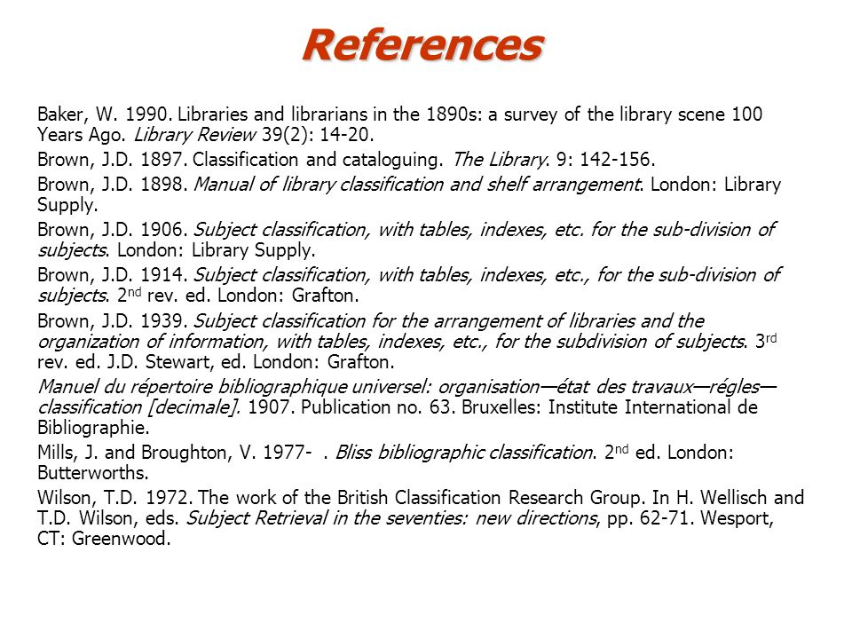 References Baker, W. 1990. Libraries and librarians in the 1890s: a survey of the library scene 100 Years Ago. Library Review 39(2): 14-20. Brown, J.D