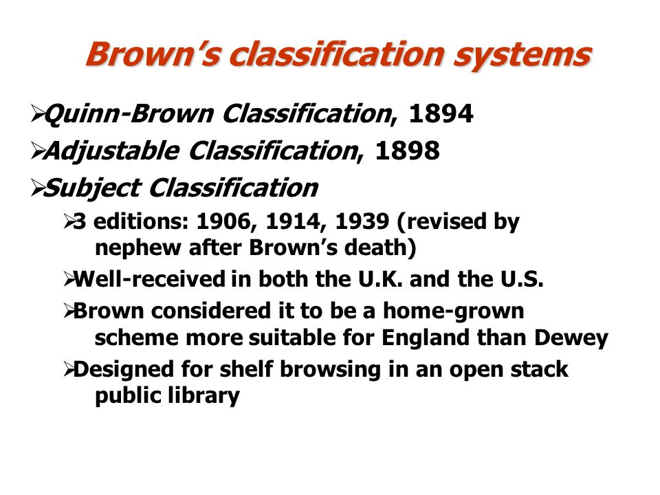 Browns classification systems Quinn-Brown Classification, 1894 Adjustable Classification, 1898 Subject Classification 3 editions: 1906, 1914, 1939 (revised by nephew after Browns death) Well-received in both the U.K.