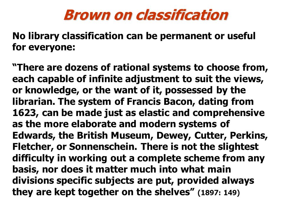 Brown on classification No library classification can be permanent or useful for everyone: There are dozens of rational systems to choose from, each capable of infinite adjustment to suit the views, or knowledge, or the want of it, possessed by the librarian.