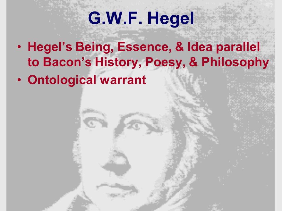 G.W.F. Hegel Hegels Being, Essence, & Idea parallel to Bacons History, Poesy, & Philosophy Ontological warrant