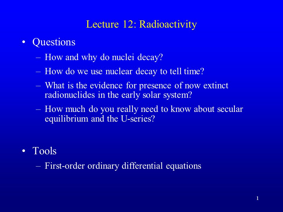 1 Lecture 12: Radioactivity Questions –How and why do nuclei decay? –How do we use nuclear decay to tell time? –What is the evidence for presence of n