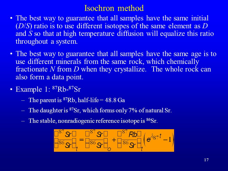 17 Isochron method The best way to guarantee that all samples have the same initial (D/S) ratio is to use different isotopes of the same element as D
