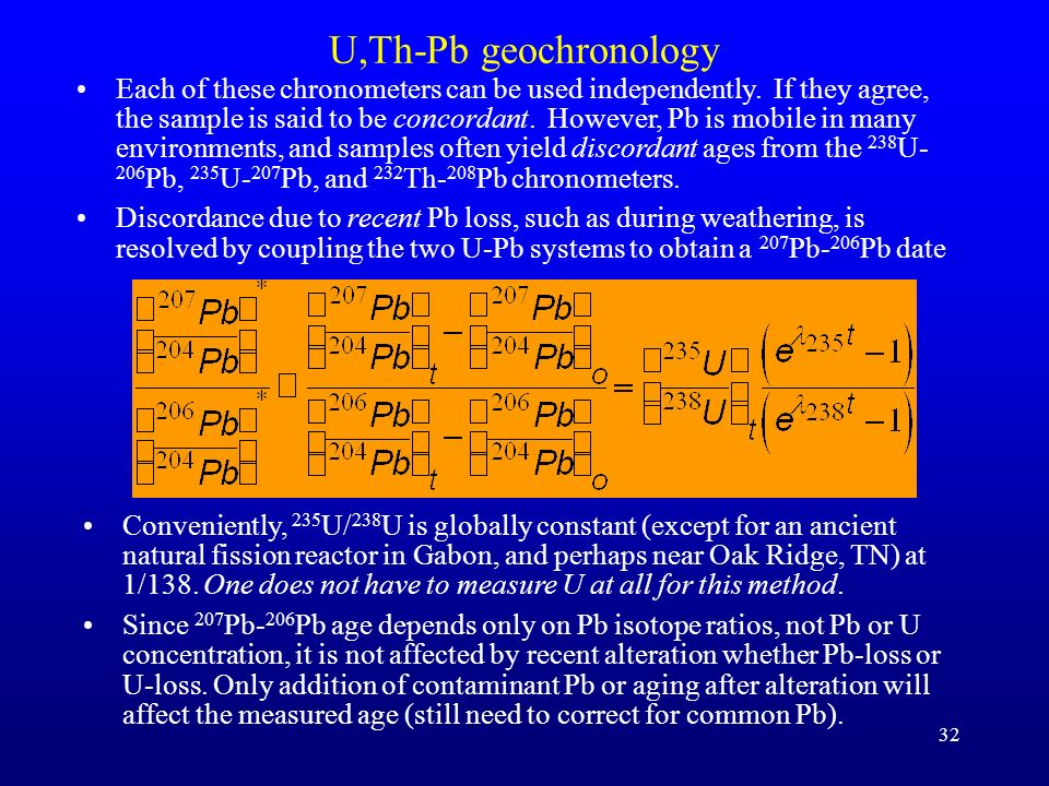 32 U,Th-Pb geochronology Conveniently, 235 U/ 238 U is globally constant (except for an ancient natural fission reactor in Gabon, and perhaps near Oak