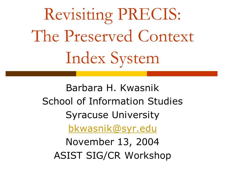 Revisiting PRECIS: The Preserved Context Index System Barbara H. Kwasnik School of Information Studies Syracuse University bkwasnik@syr.edu November 1
