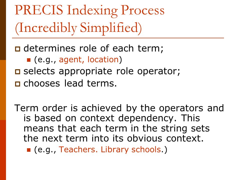 PRECIS Indexing Process (Incredibly Simplified) determines role of each term; (e.g., agent, location) selects appropriate role operator; chooses lead