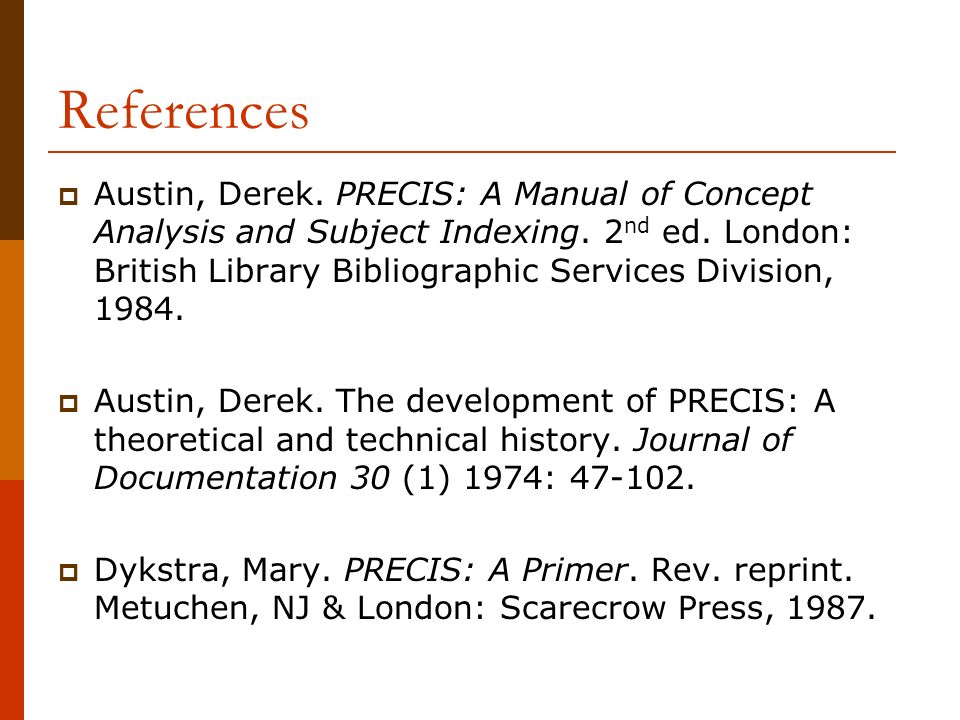 References Austin, Derek. PRECIS: A Manual of Concept Analysis and Subject Indexing. 2 nd ed. London: British Library Bibliographic Services Division,