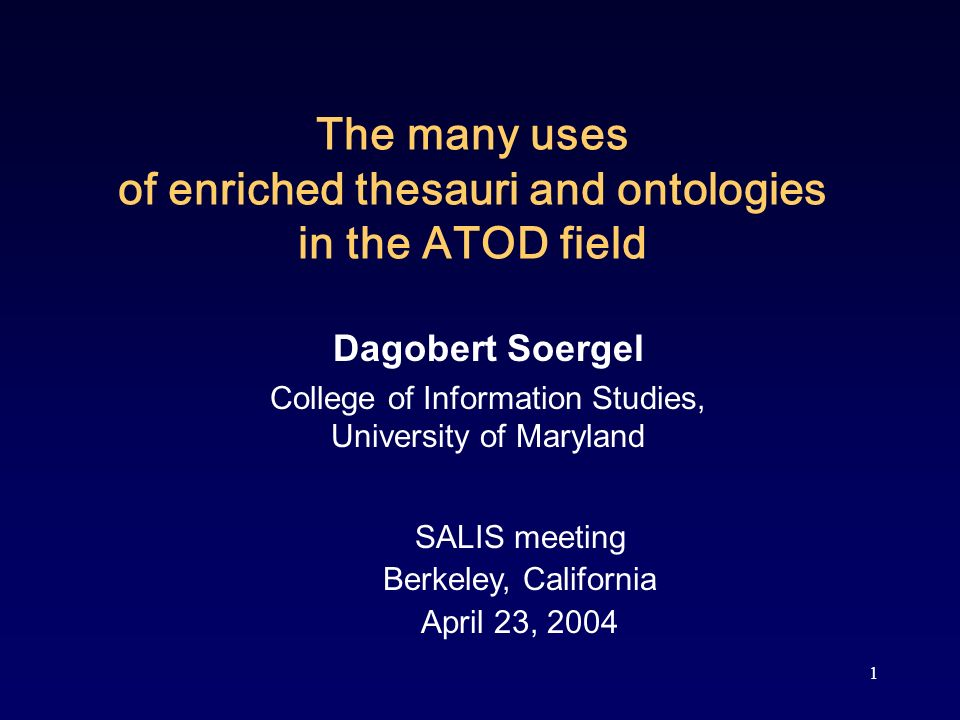 1 The many uses of enriched thesauri and ontologies in the ATOD field Dagobert Soergel College of Information Studies, University of Maryland SALIS meeting Berkeley, California April 23, 2004