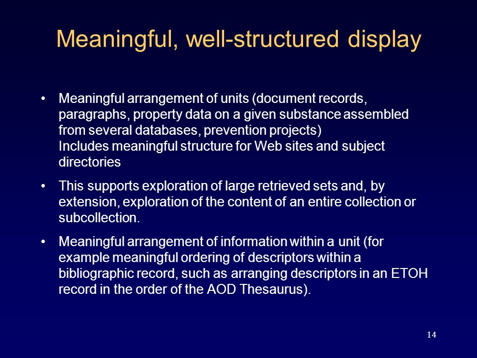 14 Meaningful, well-structured display Meaningful arrangement of units (document records, paragraphs, property data on a given substance assembled from several databases, prevention projects) Includes meaningful structure for Web sites and subject directories This supports exploration of large retrieved sets and, by extension, exploration of the content of an entire collection or subcollection.
