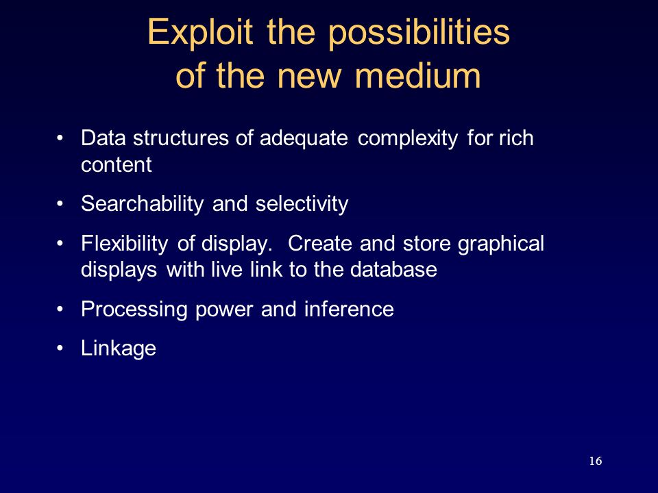 16 Exploit the possibilities of the new medium Data structures of adequate complexity for rich content Searchability and selectivity Flexibility of display.