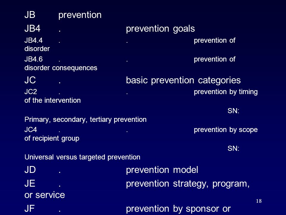 18 JBprevention JB4.prevention goals JB4.4..prevention of disorder JB4.6..prevention of disorder consequences JC.basic prevention categories JC2..prevention by timing of the intervention SN: Primary, secondary, tertiary prevention JC4..prevention by scope of recipient group SN: Universal versus targeted prevention JD.prevention model JE.prevention strategy, program, or service JF.prevention by sponsor or setting JG.prevention approach