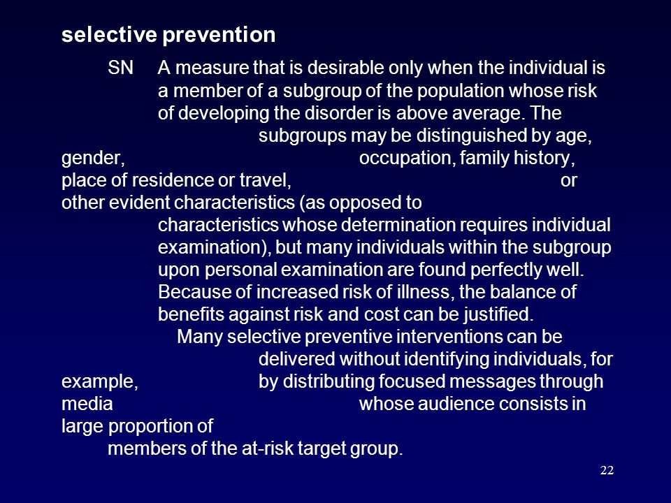 22 selective prevention SNA measure that is desirable only when the individual is a member of a subgroup of the population whose risk of developing the disorder is above average.
