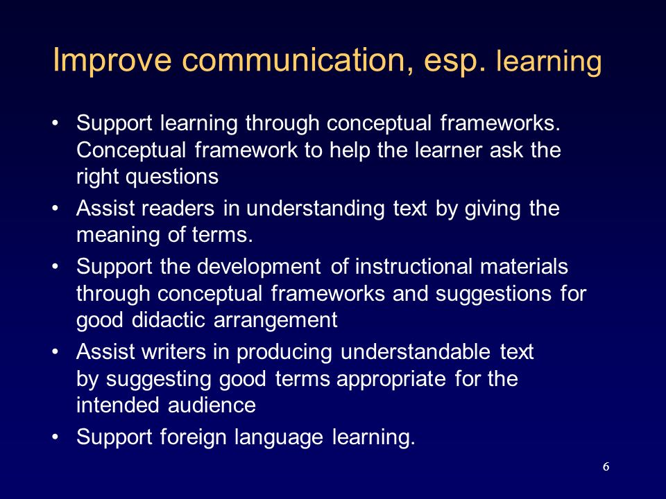 6 Improve communication, esp. learning Support learning through conceptual frameworks.