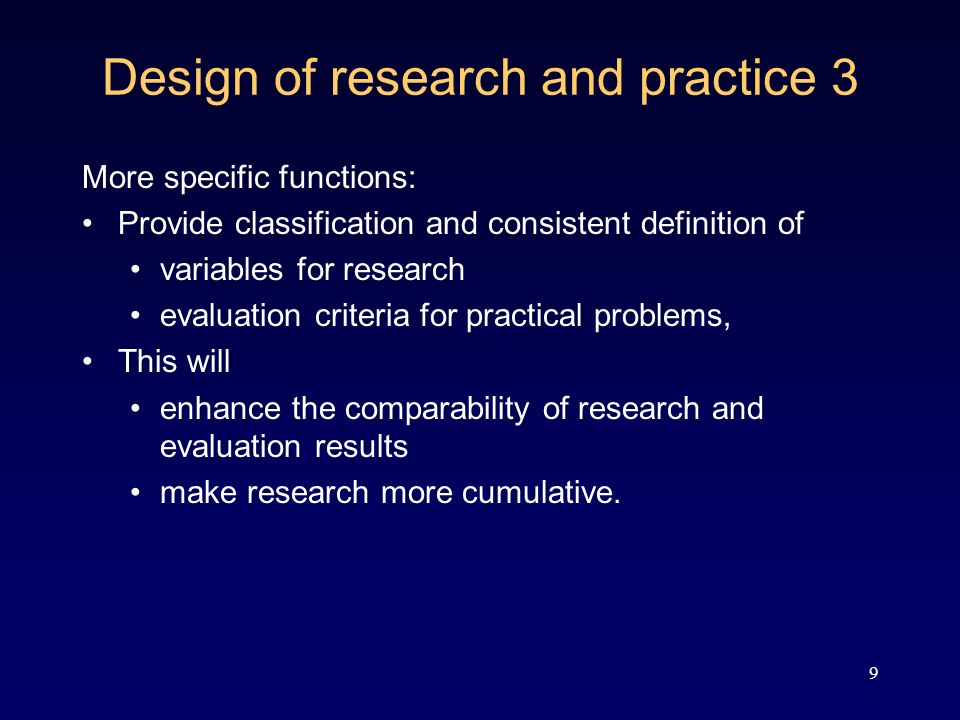 9 Design of research and practice 3 More specific functions: Provide classification and consistent definition of variables for research evaluation criteria for practical problems, This will enhance the comparability of research and evaluation results make research more cumulative.