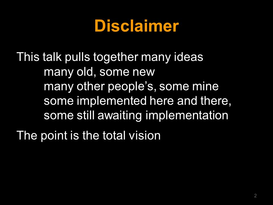 Disclaimer This talk pulls together many ideas many old, some new many other peoples, some mine some implemented here and there, some still awaiting i